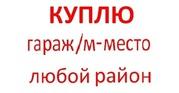 Куплю гараж,  м/место в любом районе Москвы